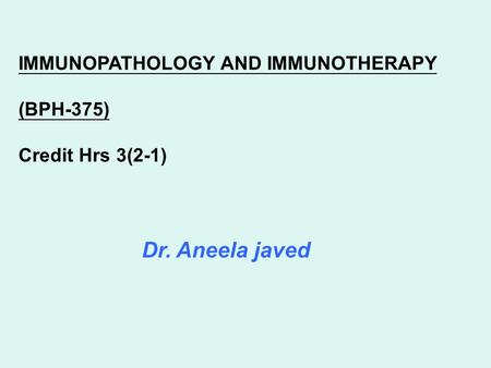 Dr. Aneela javed IMMUNOPATHOLOGY AND IMMUNOTHERAPY (BPH-375) Credit Hrs 3(2-1)