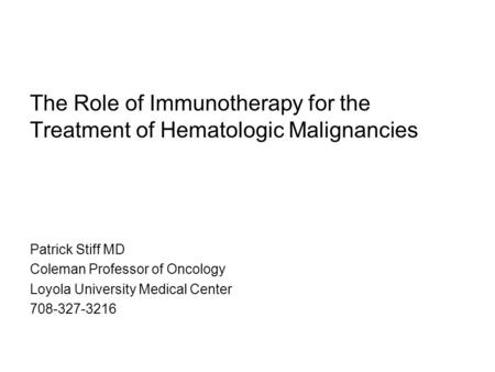 The Role of Immunotherapy for the Treatment of Hematologic Malignancies Patrick Stiff MD Coleman Professor of Oncology Loyola University Medical Center.
