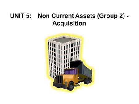 UNIT 5: Non Current Assets (Group 2) - Acquisition.