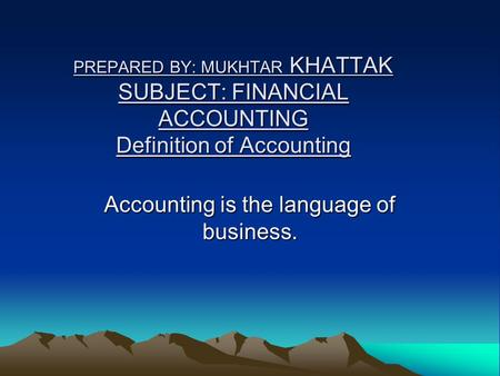 PREPARED BY: MUKHTAR KHATTAK SUBJECT: FINANCIAL ACCOUNTING Definition of Accounting Accounting is the language of business.