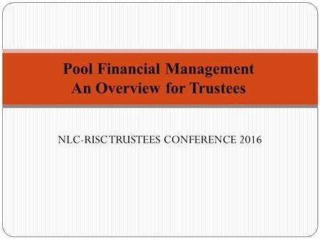 NLC-RISC TRUSTEES CONFERENCE 2016. As a trustee, why do I need to know about this stuff? 1. The pool manages a lot of money; and 2. Pool finances can.
