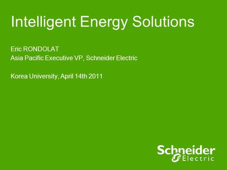 Intelligent Energy Solutions Eric RONDOLAT Asia Pacific Executive VP, Schneider Electric Korea University, April 14th 2011.