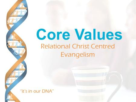 """it's in our DNA"" Core Values Relational Christ Centred Evangelism."