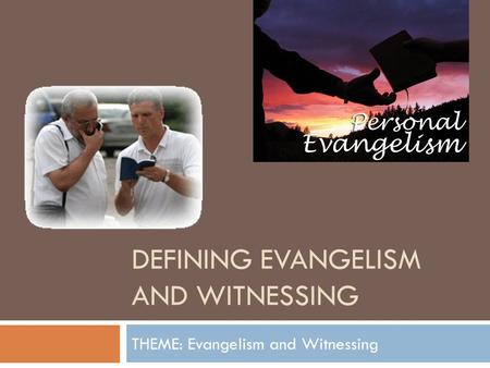 DEFINING EVANGELISM AND WITNESSING THEME: Evangelism and Witnessing.