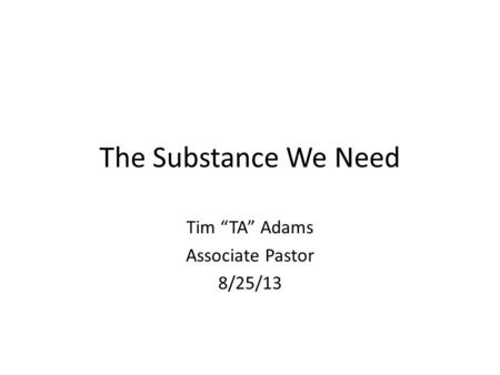 "The Substance We Need Tim ""TA"" Adams Associate Pastor 8/25/13."