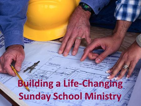 Building a Life-Changing Sunday School Ministry. Luke 6:46-49 He is like a man building a house, who dug deep and laid the foundation on the rock. When.