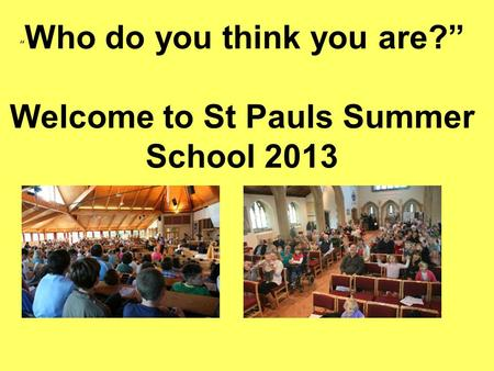 """ Who do you think you are?"" Welcome to St Pauls Summer School 2013."