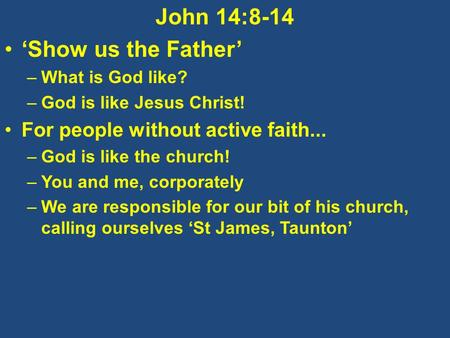 John 14:8-14 'Show us the Father' –What is God like? –God is like Jesus Christ! For people without active faith... –God is like the church! –You and me,