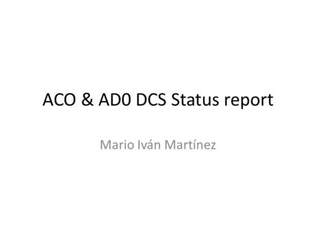 ACO & AD0 DCS Status report Mario Iván Martínez. LS1 from DCS point of view Roughly halfway through LS1 now – DCS available through all LS1, as much as.