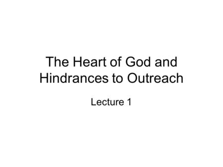The Heart of God and Hindrances to Outreach Lecture 1.