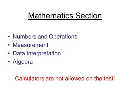 Mathematics Section Numbers and Operations Measurement Data Interpretation Algebra Calculators are not allowed on the test!