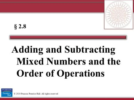 © 2010 Pearson Prentice Hall. All rights reserved Adding and Subtracting Mixed Numbers and the Order of Operations § 2.8.