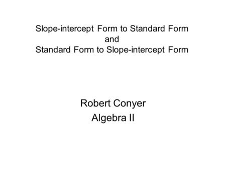 Slope-intercept Form to Standard Form and Standard Form to Slope-intercept Form Robert Conyer Algebra II.