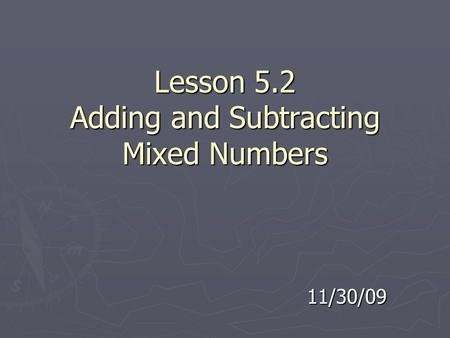 Lesson 5.2 Adding and Subtracting Mixed Numbers 11/30/09.