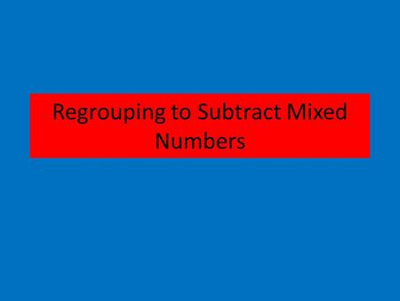 Regrouping to Subtract Mixed Numbers. EX. 4 - 2⅜ 4 - 2⅜ 1. Change the problem from sideways to up and down. 2. Look to see if the problem can be done.