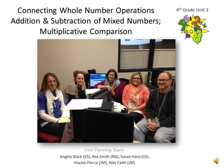 Connecting Whole Number Operations Addition & Subtraction of Mixed Numbers; Multiplicative Comparison Unit Planning Team: Angela Black (ES), Rea Smith.