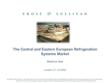 Beatrice Nae London, 21.10.2003 The Central and Eastern European Refrigeration Systems Market © 2003 Frost & Sullivan. All rights reserved. This document.