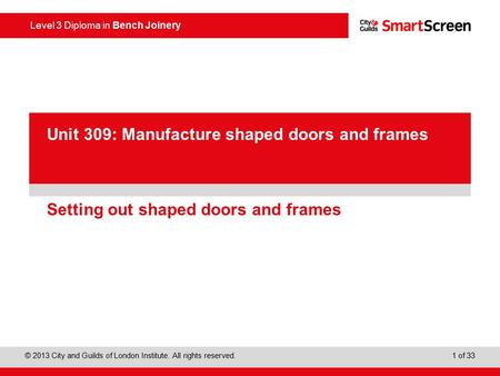 Level 3 Diploma in Bench Joinery © 2013 City and Guilds of London Institute. All rights reserved. 1 of 33 PowerPoint presentation Setting out shaped doors.