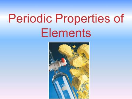 Periodic Properties of Elements. Periodic Trends In this chapter, we will explain observed trends in:  Sizes of atoms and ions  Ionization energy (losing.