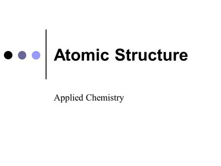 Atomic Structure Applied Chemistry. Modern Atomic Theory Three subatomic particles: protons (p + ), neutrons (n 0 ), and electrons (e - ) Particles found.