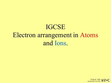 Original slide prepared for the IGCSE Electron arrangement in Atoms and Ions.
