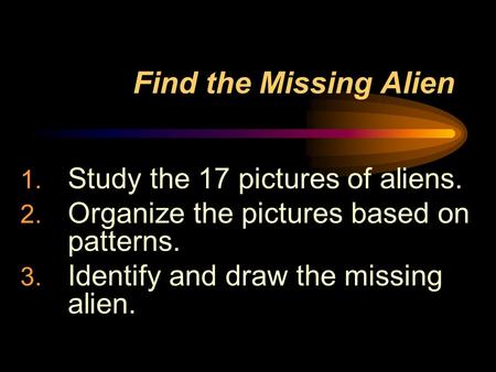 Find the Missing Alien 1. Study the 17 pictures of aliens. 2. Organize the pictures based on patterns. 3. Identify and draw the missing alien.