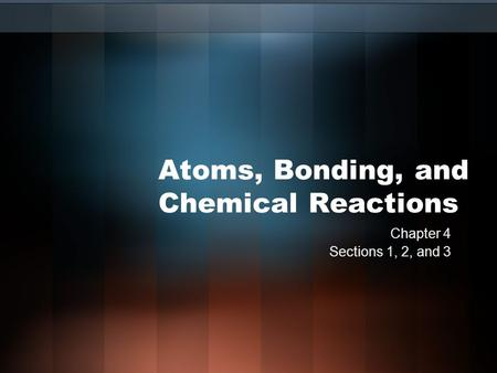 Atoms, Bonding, and Chemical Reactions Chapter 4 Sections 1, 2, and 3.