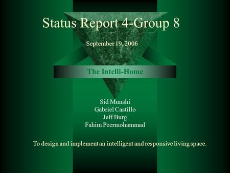 Status Report 4-Group 8 Sid Munshi Gabriel Castillo Jeff Burg Fahim Peermohammad The Intelli-Home September 19, 2006 To design and implement an intelligent.