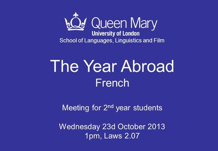 School of Languages, Linguistics and Film The Year Abroad French Meeting for 2 nd year students Wednesday 23d October 2013 1pm, Laws 2.07.