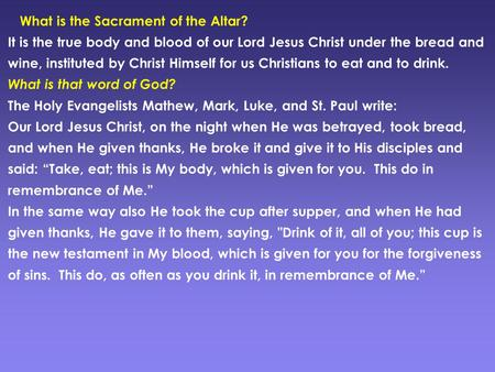 What is the Sacrament of the Altar? It is the true body and blood of our Lord Jesus Christ under the bread and wine, instituted by Christ Himself for us.