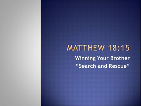 "Winning Your Brother ""Search and Rescue"". Moreover if your brother sins against you, go and tell him his fault between you and him alone. If he hears."