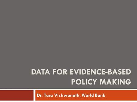 DATA FOR EVIDENCE-BASED POLICY MAKING Dr. Tara Vishwanath, World Bank.
