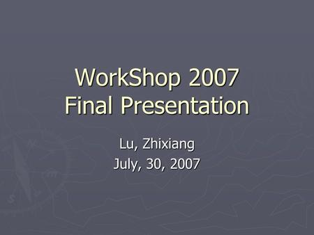 WorkShop 2007 Final Presentation Lu, Zhixiang July, 30, 2007.