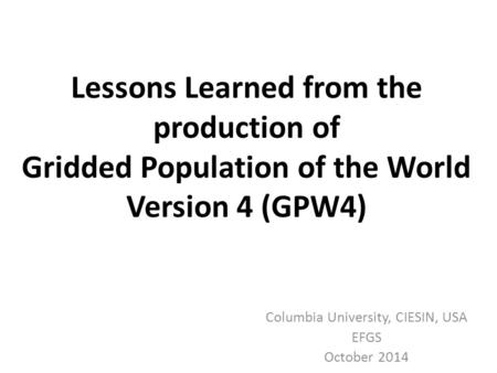 Lessons Learned from the production of Gridded Population of the World Version 4 (GPW4) Columbia University, CIESIN, USA EFGS October 2014.
