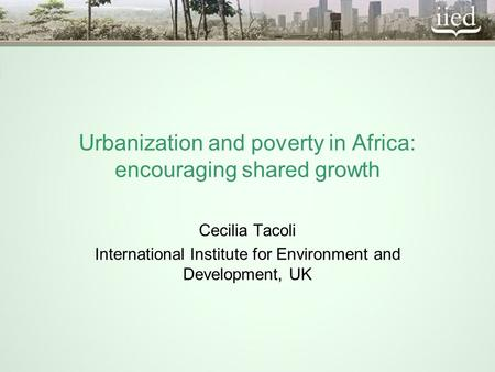 Urbanization and poverty in Africa: encouraging shared growth Cecilia Tacoli International Institute for Environment and Development, UK.