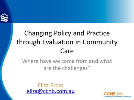 Changing Policy and Practice through Evaluation in Community Care Where have we come from and what are the challenges? Eliza Pross