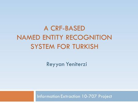 A CRF-BASED NAMED ENTITY RECOGNITION SYSTEM FOR TURKISH Information Extraction 10-707 Project Reyyan Yeniterzi.