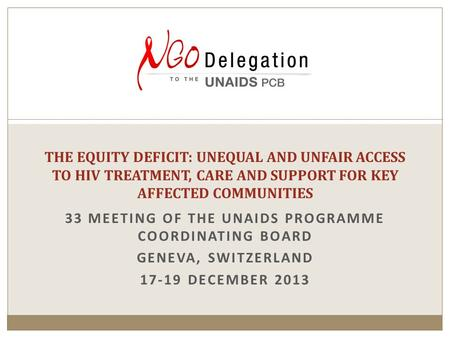 33 MEETING OF THE UNAIDS PROGRAMME COORDINATING BOARD GENEVA, SWITZERLAND 17-19 DECEMBER 2013 THE EQUITY DEFICIT: UNEQUAL AND UNFAIR ACCESS TO HIV TREATMENT,