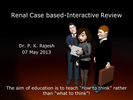 "Renal Case based-Interactive Review Dr. P. K. Rajesh 07 May 2013 The aim of education is to teach ""how to think"" rather than ""what to think""!"