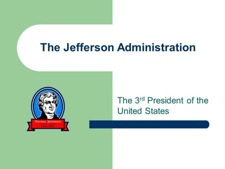 The Jefferson Administration The 3 rd President of the United States.