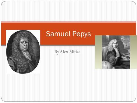 By Alex Mitias Samuel Pepys. Who was Samuel Pepys? Samuel Pepys (you say PEEPS) lived more than 300 years ago. He worked for the British government, and.
