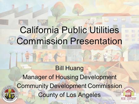 California Public Utilities Commission Presentation Bill Huang Manager of Housing Development Community Development Commission County of Los Angeles.