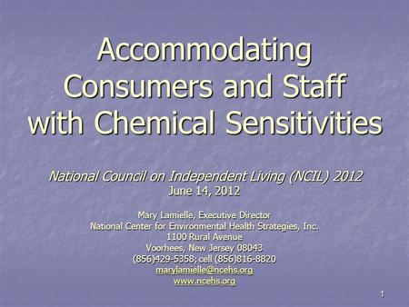 1 Accommodating Consumers and Staff with Chemical Sensitivities National Council on Independent Living (NCIL) 2012 June 14, 2012 Mary Lamielle, Executive.