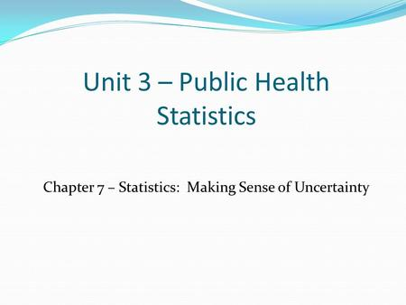 Unit 3 – Public Health Statistics Chapter 7 – Statistics: Making Sense of Uncertainty.