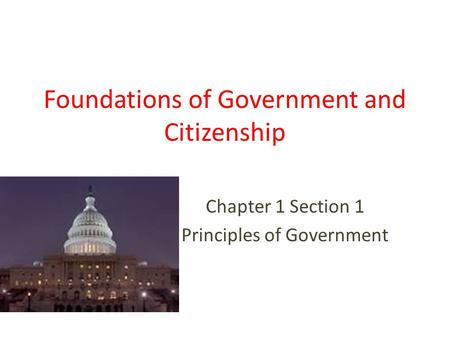 Foundations of Government and Citizenship Chapter 1 Section 1 Principles of Government.