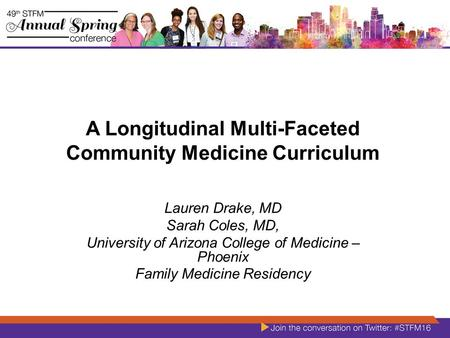 A Longitudinal Multi-Faceted Community Medicine Curriculum Lauren Drake, MD Sarah Coles, MD, University of Arizona College of Medicine – Phoenix Family.