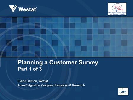 Planning a Customer Survey Part 1 of 3 Elaine Carlson, Westat Anne D'Agostino, Compass Evaluation & Research.