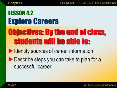 © Thomson/South-Western ECONOMIC EDUCATION FOR CONSUMERS Slide 1 Chapter 4 LESSON 4.2 Explore Careers Objectives: By the end of class, students will be.