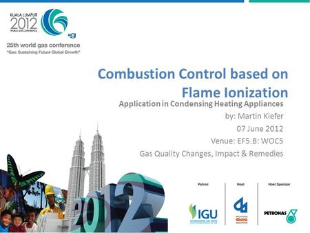 Combustion Control based on Flame Ionization Application in Condensing Heating Appliances by: Martin Kiefer 07 June 2012 Venue: EF5.B: WOC5 Gas Quality.
