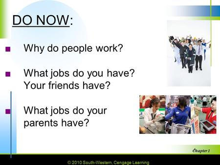 © 2010 South-Western, Cengage Learning Chapter 1 1 DO NOW: ■Why do people work? ■What jobs do you have? Your friends have? ■What jobs do your parents have?
